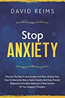 STOP ANXIETY: Discover the Way to End Anxiety and Panic Attacks Fast. How to Overcome Worry, Social Anxiety and Fully Prevent Depression Disorders Getting in A Real Control of Your Negative Thoughts.