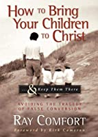 How To Bring Your Children To Christ...& Keep Them There: Avoiding the Tragedy of False Conversion
