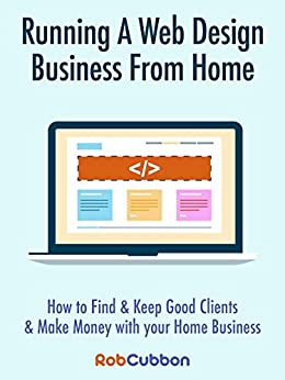 Running A Web Design Business From Home: How To Find and Keep Good Clients and Make Money with Your Home Business by [Cubbon, Rob]