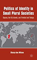 Politics of Identity in Small Plural Societies: Guyana, the Fiji Islands, and Trinidad and Tobago
