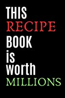 This Recipe Book Is Worth Millions: Journal Recipe Book to Write 120 Recipes best Blank Recipe Book For Daughter