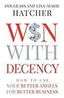 Win With Decency: How to Use Your Better Angels for Better Business