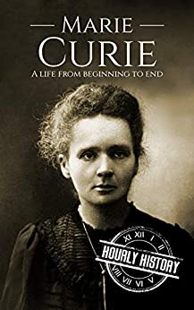 Marie Curie: A Life From Beginning to End by [History, Hourly]