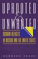 Uprooted & Unwanted: Bosnian Refugees In Austria And The United States (EUGENIA AND HUGH M. STEWART '26 SERIES ON EASTERN EUROPE)