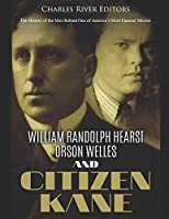 William Randolph Hearst, Orson Welles, and Citizen Kane: The History of the Men Behind One of America's Most Famous Movies