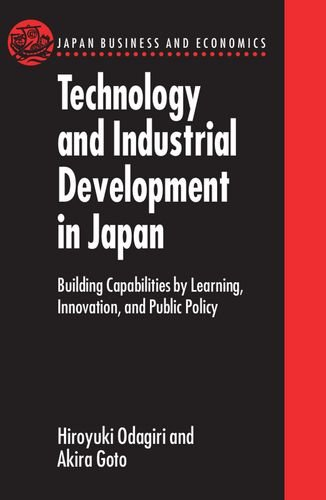 Technology and Industrial Development in Japan: Building Capabilities by Learning, Innovation, and Public Policy (Japan Business and Economics Series) Hiroyuki Odagiri Akira Goto Clarendon Pr
