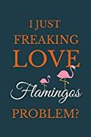 I Just Freakin Love Flamingos Problem?: Novelty Notebook Gift For Flamingos Lovers