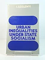 Urban Inequalities Under State Socialism (Library of Political Economy)