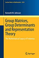 Group Matrices, Group Determinants and Representation Theory: The Mathematical Legacy of Frobenius (Lecture Notes in Mathematics)