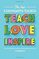 The best Kindergarten Teachers: Teach Love Inspire Notebook: Great for Kindergarten Teacher Appreciation Gifts for men or women, End of Year, Thank You Gifts, Birthday or Christmas presents