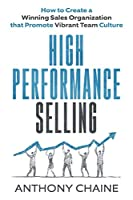 HIGH PERFORMANCE SELLING: How to Create a Winning Sales Organization that Promote Vibrant Team Culture