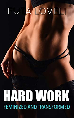 Hard Work: Feminized, Transformed & Crossdressing (English Edition)