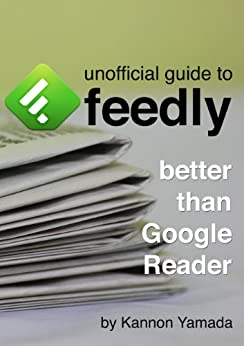 [Yamada, Kannon]のUnofficial Guide To Feedly: Better Than Google Reader (English Edition)