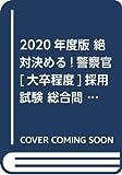 2020年度版 絶対決める!警察官[大卒程度]採用試験 総合問題集