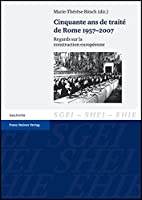 Cinquante Ans De Traite De Rome 1957-2007: Regards Sur La Construction Europeenne (Studien Zur Geschichte Der Europaischen Integration (SGEI) / Etudes Sur L'histoire De L'Integration Europeenne (EHIE) / Studies on the History of European Integration (SHEI))