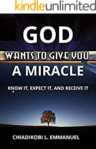 GOD WANTS TO GIVE YOU A MIRACLE: KNOW IT, EXPECT IT, AND RECEIVE IT (English Edition)
