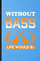 Without Bass Life Would Bb: Lined Notebook For Music Teacher Lover. Funny Ruled Journal For Guitarist Guitar Player. Unique Student Teacher Blank Composition/ Planner Great For Home School Office Writing