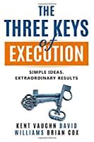 The Three Keys of Execution.: Simple Ideas.  Extraordinary Results.