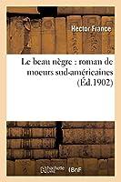 Le Beau Nègre: Roman de Moeurs Sud-Américaines (Litterature)