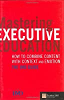 Mastering Executive Education: How to Combine Content With Context & Emotion; The Imd Guide