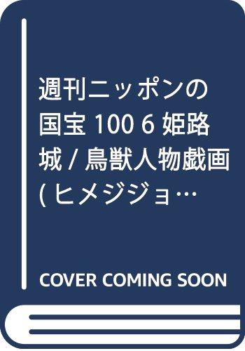 週刊ニッポンの国宝100 6 姫路城/鳥獣人物戯画(ヒメジジョウ チョウジュウジンブツギガ)[分冊百科] (2017年10/31号)