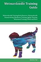 Weimardoodle Training Guide: Weimardoodle Training Book Features: Weimardoodle Housetraining, Obedience Training, Agility Training, Behavioral Training, Tricks and More