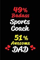 49% Badass Sports Coach 51% Awesome Dad: Blank Lined 6x9 Keepsake Journal/Notebooks for Fathers day Birthday, Anniversary, Christmas, Thanksgiving, Holiday or any Occasional Gifts for Dads who are Sports Coaches