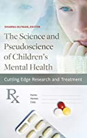 The Science and Pseudoscience of Children's Mental Health: Cutting Edge Research and Treatment (Childhood in America)