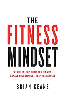The Fitness Mindset: Eat for energy, Train for tension, Manage your mindset, Reap the results by [Keane, brian]