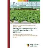 Cultivo hidropônico da alface sob diferentes níveis de salinidade: Uma alternativa viável de cultivo utilizando águas com altas concentrações de sais