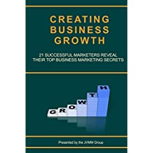 Creating Business Growth: 21 Successful Marketers Reveal Their Top Business Marketing Secrets. (MARKETING MAGICIAN PRACTICAL GUIDES Book 2)