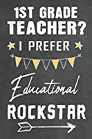 1st Grade Teacher I Prefer Educational Rockstar: Journal Notebook 108 Pages 6 x 9 Lined Writing Paper School Appreciation Day Gift for Teacher from Student Graduation Planner Diary Thank You goodbye Gift (Cute Teacher Appreciation Gifts)