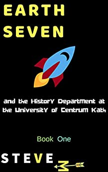 Earth Seven: and the History Department at the University of Centrum Kath - a Science Fiction Satire (Book 1) by [M, Steve]