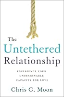 The Untethered Relationship: Experience Your Unimaginable Capacity for Love