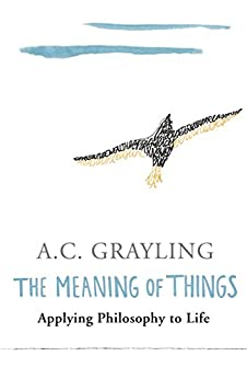 The Meaning of Things: Applying Philosophy to life by [Grayling, A.C.]