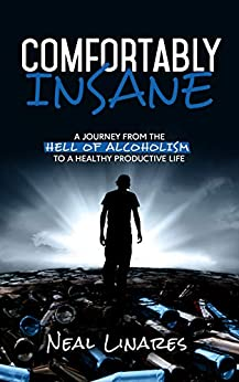 Comfortably Insane: A Journey From The Hell Of Alcoholism To A Healthy Productive Life by [Linares, Neal]