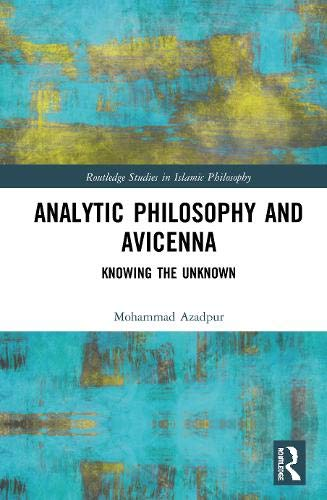 Analytic Philosophy and Avicenna: Knowing the Unknown (Routledge Studies in Islamic Philosophy)