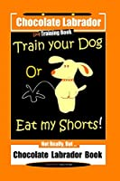 Chocolate Labrador Dog Training Book, Train Your Dog or Eat My Shorts, Not Really But… Chocolate Labrador Book