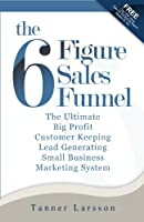 The Six Figure Sales Funnel: The Ultimate Big Profit Customer Keeping Lead Generating Small Business Marketing System