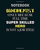 Notebook: biochemist biochemist only because full time - 50 sheets, 100 pages - 8 x 10 inches