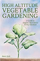 High Altitude Vegetable Gardening: A Guide to Organic Abundance at Any Elevation