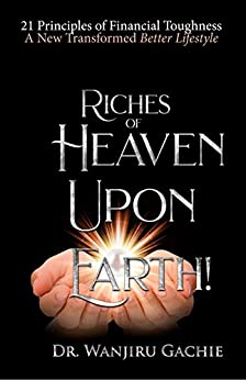 Riches of Heaven upon Earth: 21 Principles of Financial Toughness A New Transformed Better Lifestyle by [Gachie, Dr Wanjiru]