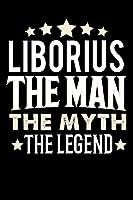 Notizbuch: Liborius The Man The Myth The Legend (120 linierte Seiten als u.a. Tagebuch, Reisetagebuch fuer Vater, Ehemann, Freund, Kumpe, Bruder, Onkel und mehr)