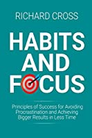 Habits and Focus: Principles of Success for Avoiding Procrastination and Achieving Bigger Results in Less Time