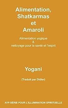 Alimentation, Shatkarmas et Amaroli - Alimentation yogique & nettoyage pour la santé et l'esprit (AYP-SÉRIE POUR L'ILLUMINATION SPIRITUELLE t. 6) (French Edition) by [Yogani]