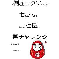 倒産なんかクソくらえ!、七転び八起き 懲りない社長の再チャレンジ Episode Ⅱ