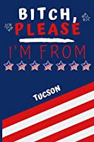 Bitch Please I'm From Tucson: Perfect Gag Gift For Someone From Tucson! | Blank Lined Notebook Journal | 120 Pages 6 x 9 Format | Office | Gift|