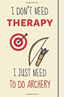 I Don't Need Therapy - I Just Need To Do Archery: Funny Novelty Archery Gift For Men or Women - Lined Journal or Notebook