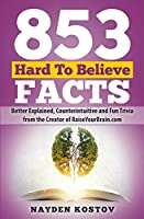 853 Hard to Believe Facts: Better Explained, Counterintuitive and Fun Trivia from the Creator of Raiseyourbrain.com