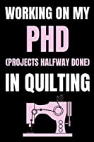 """Working On My PHD (Projects Halfway Done) In Quilting: Funny Notebook For Quilters, Journal For Quilting Lovers, Quilt Sewing Gifts For Quilter, Sewer, Sewist, Women (6"""" x 9"""")"""